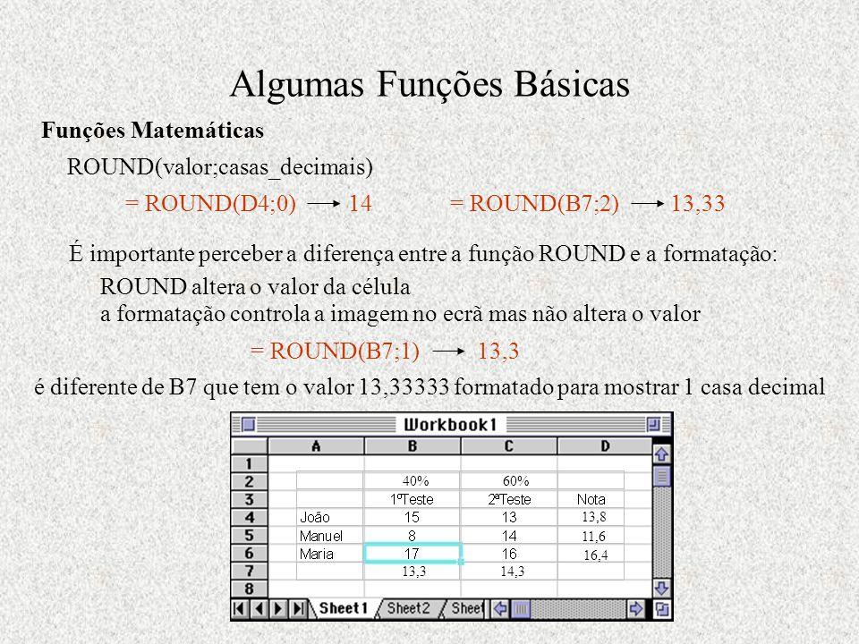 Algumas Funções Básicas 11,6 16,4 14,313,3 13,8 Funções Matemáticas ROUND(valor;casas_decimais) = ROUND(D4;0) 14 = ROUND(B7;2) 13,33 É importante perceber a diferença entre a função ROUND e a formatação: ROUND altera o valor da célula a formatação controla a imagem no ecrã mas não altera o valor = ROUND(B7;1) 13,3 é diferente de B7 que tem o valor 13,33333 formatado para mostrar 1 casa decimal 40%60%