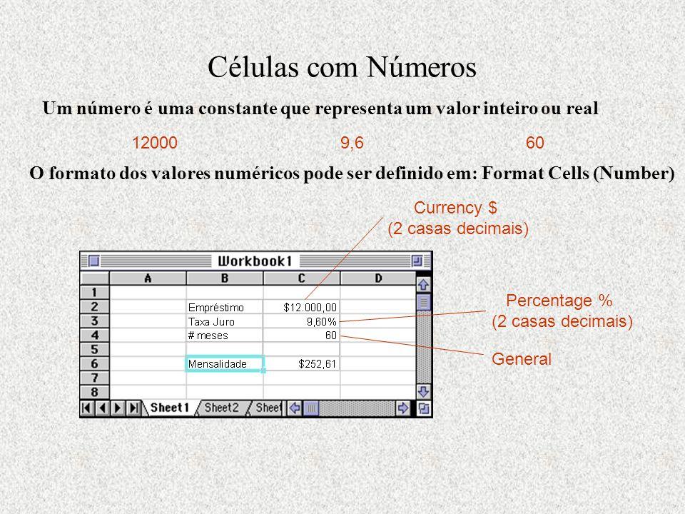 Células com Números Um número é uma constante que representa um valor inteiro ou real 120009,660 O formato dos valores numéricos pode ser definido em: Format Cells (Number) Currency $ (2 casas decimais) Percentage % (2 casas decimais) General