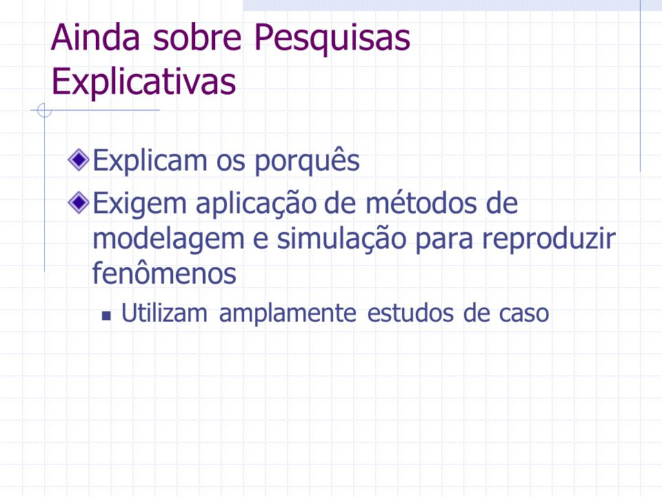 Ainda sobre Pesquisas Explicativas Explicam os porquês Exigem aplicação de métodos de modelagem e simulação para reproduzir fenômenos Utilizam amplame