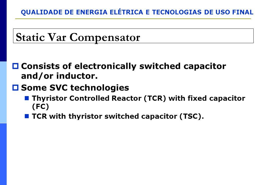 QUALIDADE DE ENERGIA ELÉTRICA E TECNOLOGIAS DE USO FINAL Static Var Compensator  Consists of electronically switched capacitor and/or inductor.  Som