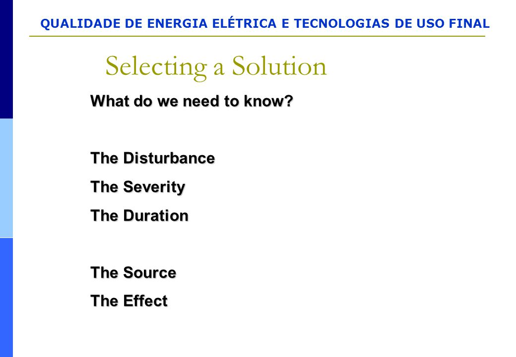 QUALIDADE DE ENERGIA ELÉTRICA E TECNOLOGIAS DE USO FINAL Selecting a Solution What do we need to know? The Disturbance The Severity The Duration The S