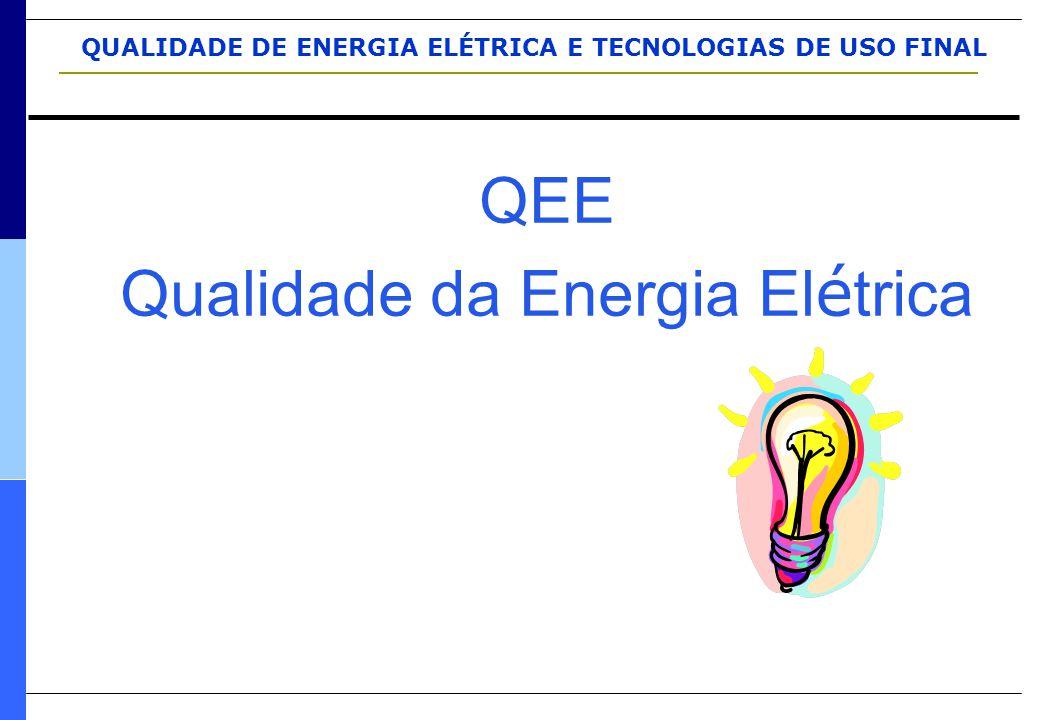 QUALIDADE DE ENERGIA ELÉTRICA E TECNOLOGIAS DE USO FINAL QEE Qualidade da Energia El é trica