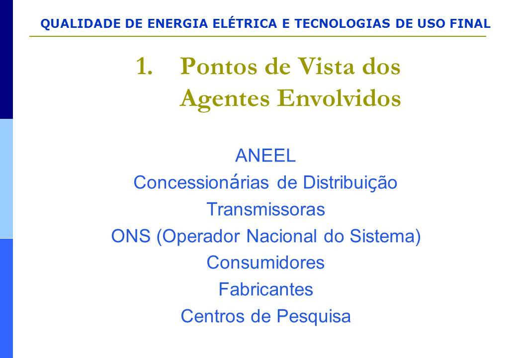 QUALIDADE DE ENERGIA ELÉTRICA E TECNOLOGIAS DE USO FINAL 1.Pontos de Vista dos Agentes Envolvidos ANEEL Concession á rias de Distribui ç ão Transmisso