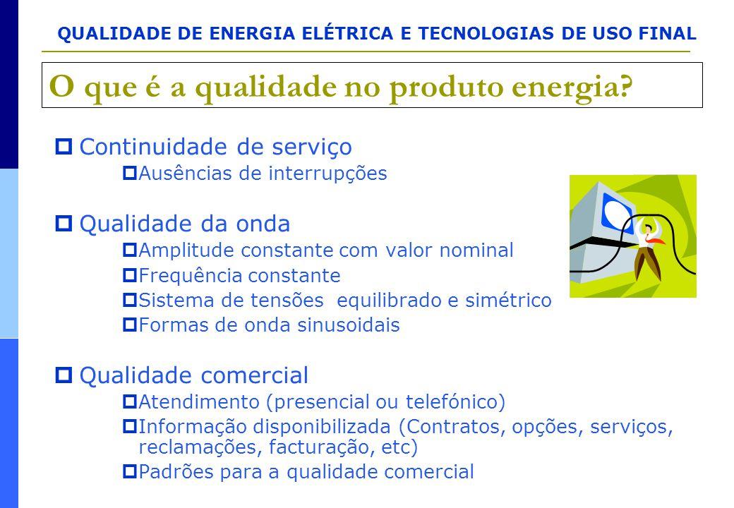 QUALIDADE DE ENERGIA ELÉTRICA E TECNOLOGIAS DE USO FINAL O que é a qualidade no produto energia?  Continuidade de serviço  Ausências de interrupções