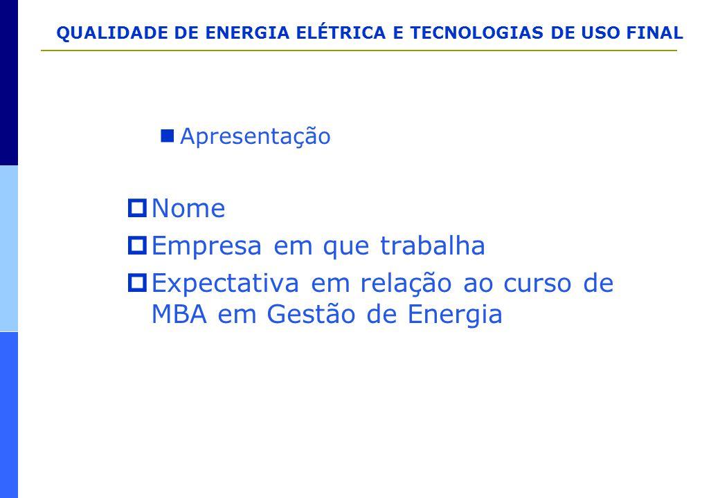 QUALIDADE DE ENERGIA ELÉTRICA E TECNOLOGIAS DE USO FINAL Apresentação  Nome  Empresa em que trabalha  Expectativa em relação ao curso de MBA em Ges