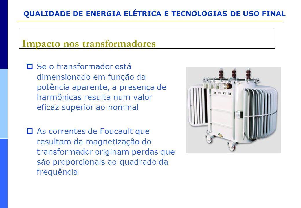 Impacto nos transformadores  Se o transformador está dimensionado em função da potência aparente, a presença de harmônicas resulta num valor eficaz s