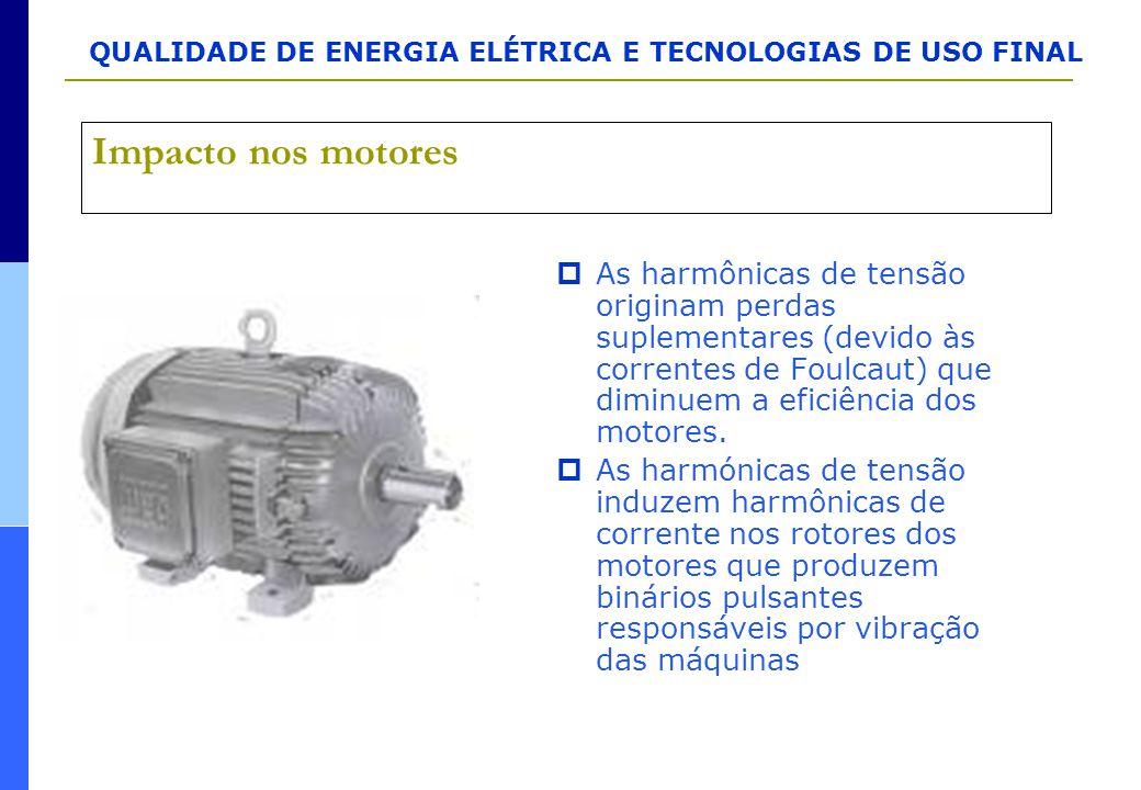 QUALIDADE DE ENERGIA ELÉTRICA E TECNOLOGIAS DE USO FINAL Impacto nos motores  As harmônicas de tensão originam perdas suplementares (devido às corren