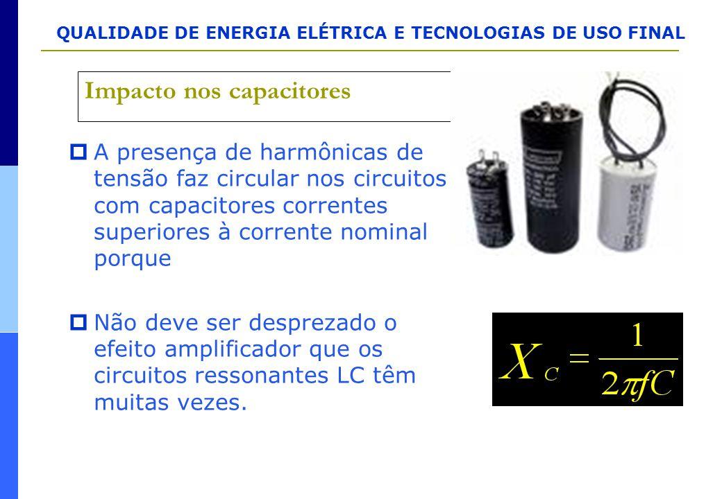 QUALIDADE DE ENERGIA ELÉTRICA E TECNOLOGIAS DE USO FINAL Impacto nos capacitores  A presença de harmônicas de tensão faz circular nos circuitos com c