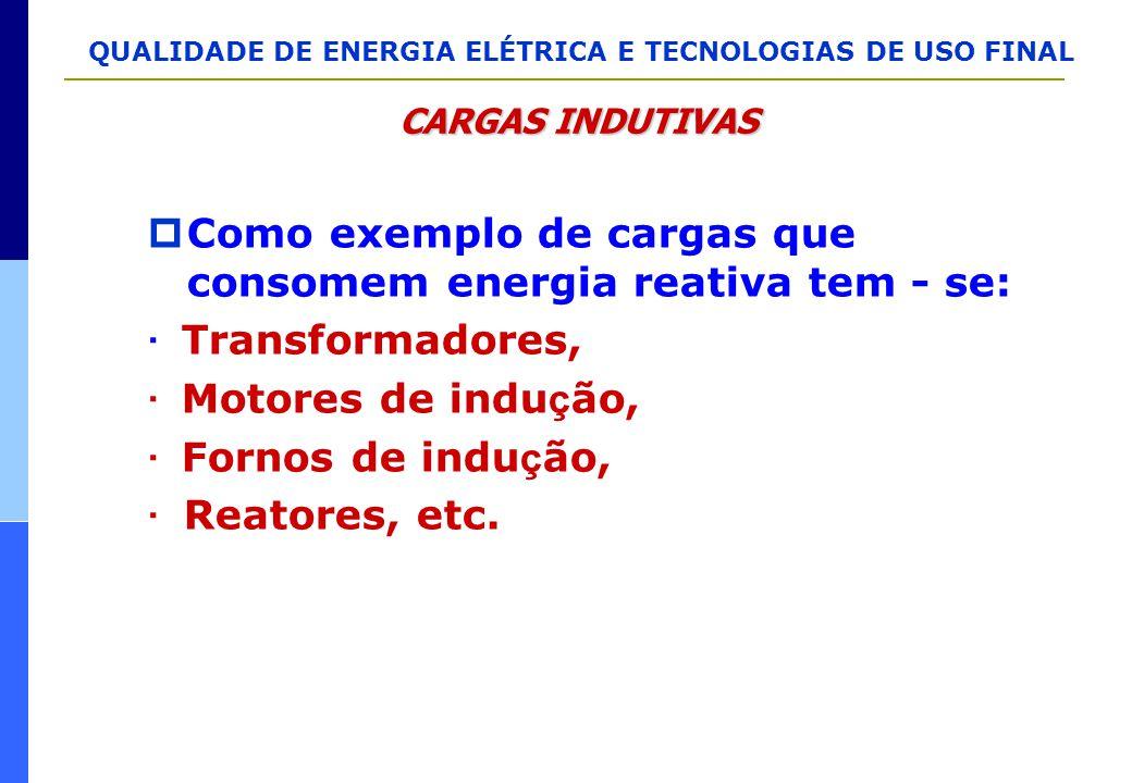 QUALIDADE DE ENERGIA ELÉTRICA E TECNOLOGIAS DE USO FINAL  Como exemplo de cargas que consomem energia reativa tem - se: · Transformadores, · Motores