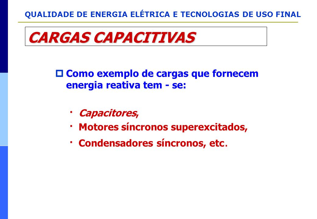 QUALIDADE DE ENERGIA ELÉTRICA E TECNOLOGIAS DE USO FINAL CARGAS CAPACITIVAS  Como exemplo de cargas que fornecem energia reativa tem - se: · Capacito