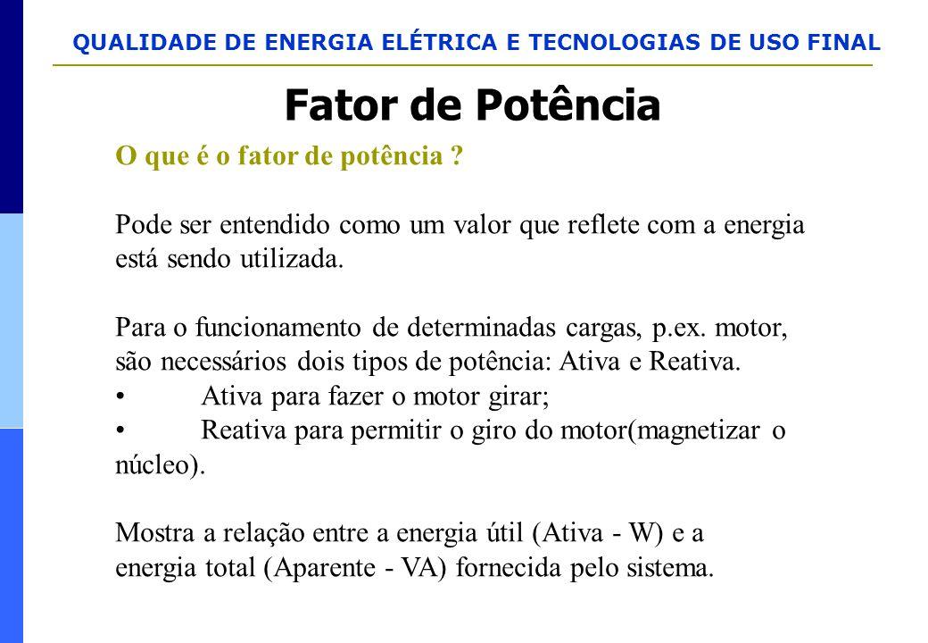 QUALIDADE DE ENERGIA ELÉTRICA E TECNOLOGIAS DE USO FINAL O que é o fator de potência ? Pode ser entendido como um valor que reflete com a energia está