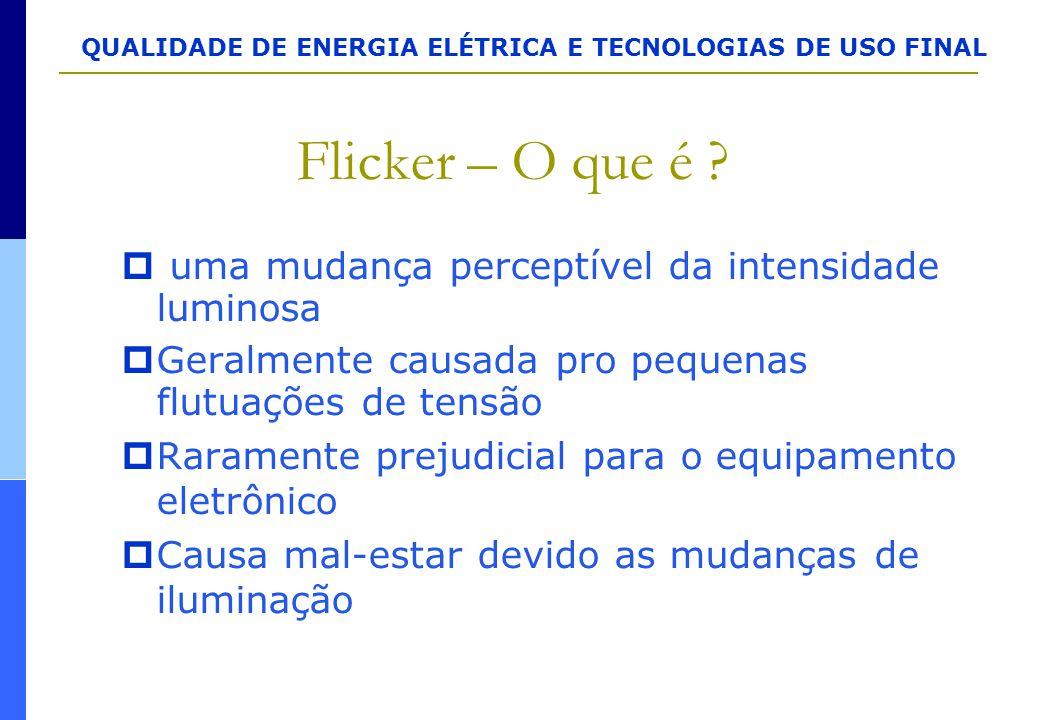 QUALIDADE DE ENERGIA ELÉTRICA E TECNOLOGIAS DE USO FINAL Flicker – O que é ?  uma mudança perceptível da intensidade luminosa  Geralmente causada pr