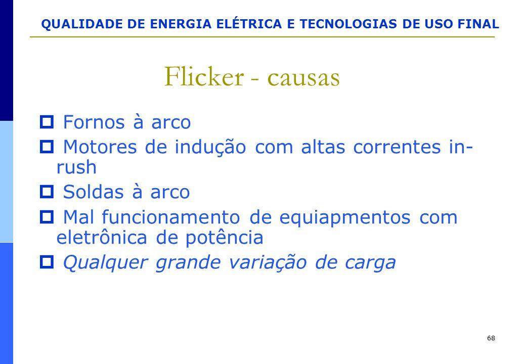 QUALIDADE DE ENERGIA ELÉTRICA E TECNOLOGIAS DE USO FINAL 68 Flicker - causas  Fornos à arco  Motores de indução com altas correntes in- rush  Solda