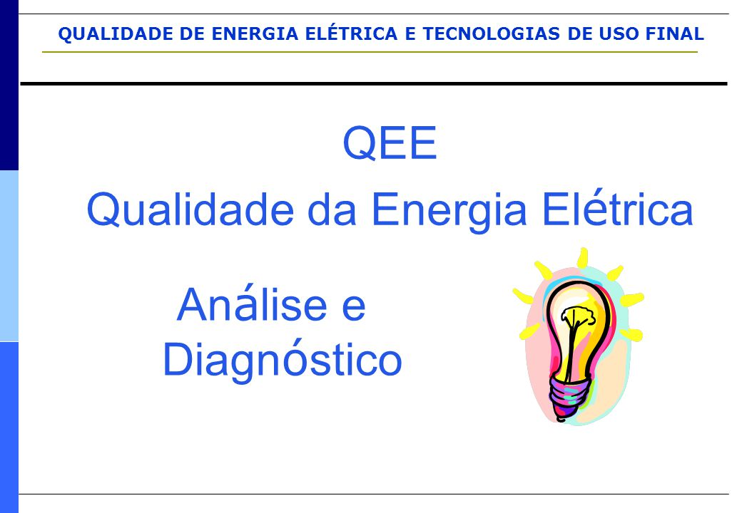 QUALIDADE DE ENERGIA ELÉTRICA E TECNOLOGIAS DE USO FINAL QEE Qualidade da Energia El é trica An á lise e Diagn ó stico