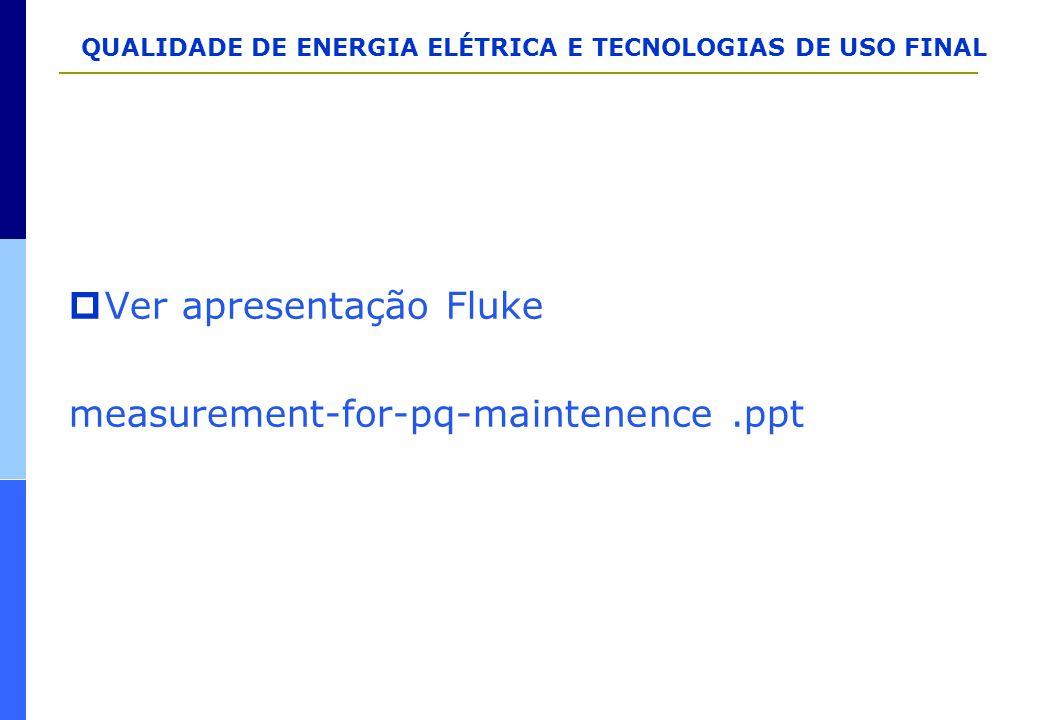QUALIDADE DE ENERGIA ELÉTRICA E TECNOLOGIAS DE USO FINAL  Ver apresentação Fluke measurement-for-pq-maintenence.ppt