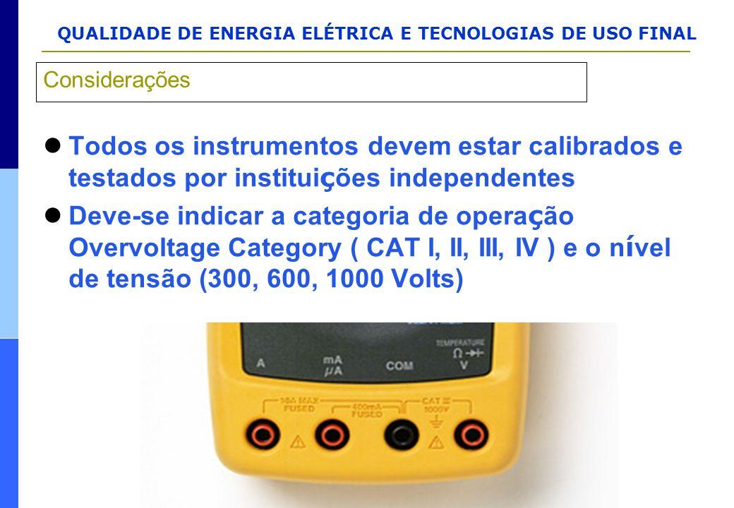 QUALIDADE DE ENERGIA ELÉTRICA E TECNOLOGIAS DE USO FINAL Todos os instrumentos devem estar calibrados e testados por institui ç ões independentes Deve