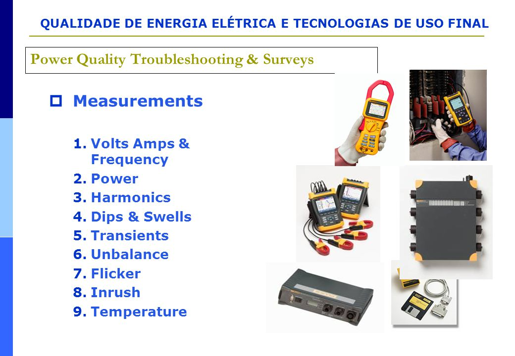 QUALIDADE DE ENERGIA ELÉTRICA E TECNOLOGIAS DE USO FINAL Power Quality Troubleshooting & Surveys  Measurements 1.Volts Amps & Frequency 2.Power 3.Har