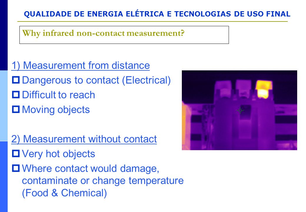 QUALIDADE DE ENERGIA ELÉTRICA E TECNOLOGIAS DE USO FINAL Why infrared non-contact measurement? 1) Measurement from distance  Dangerous to contact (El