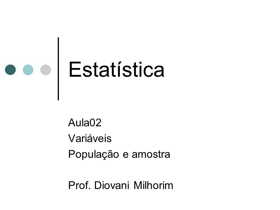 Estatística Aula02 Variáveis População e amostra Prof. Diovani Milhorim