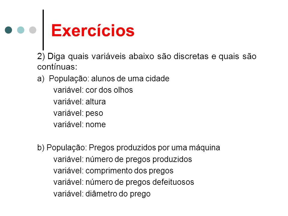 Exercícios 2) Diga quais variáveis abaixo são discretas e quais são contínuas: a) População: alunos de uma cidade variável: cor dos olhos variável: al