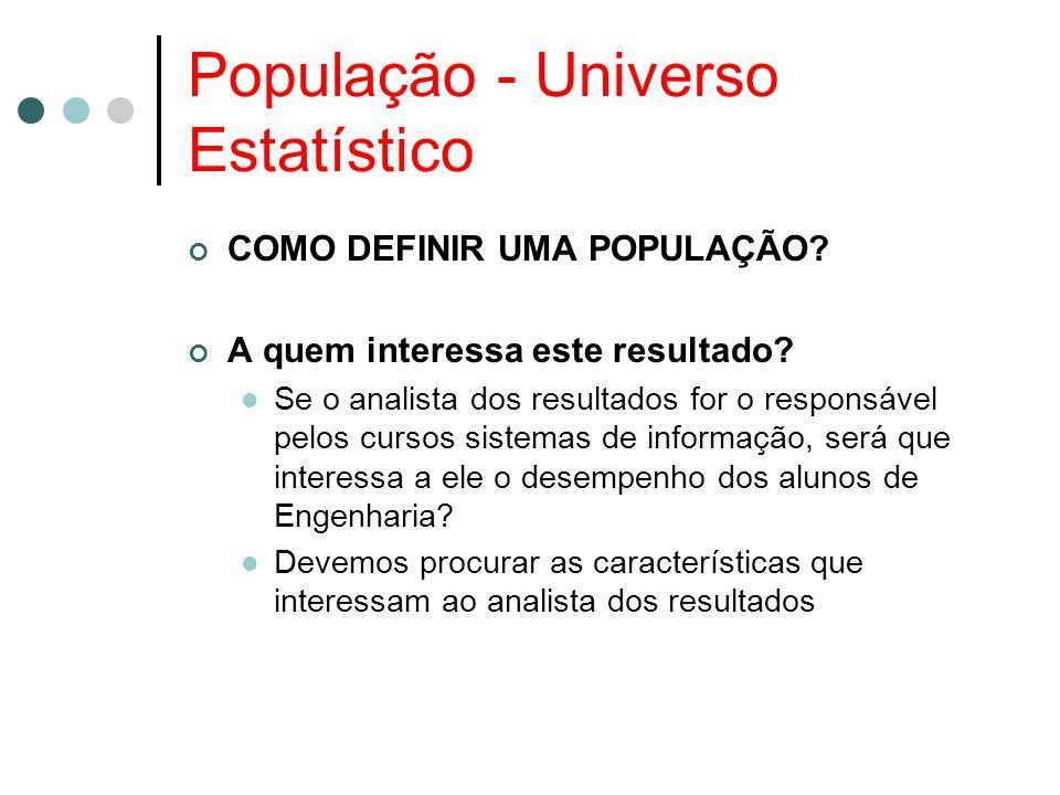 População - Universo Estatístico COMO DEFINIR UMA POPULAÇÃO? A quem interessa este resultado? Se o analista dos resultados for o responsável pelos cur