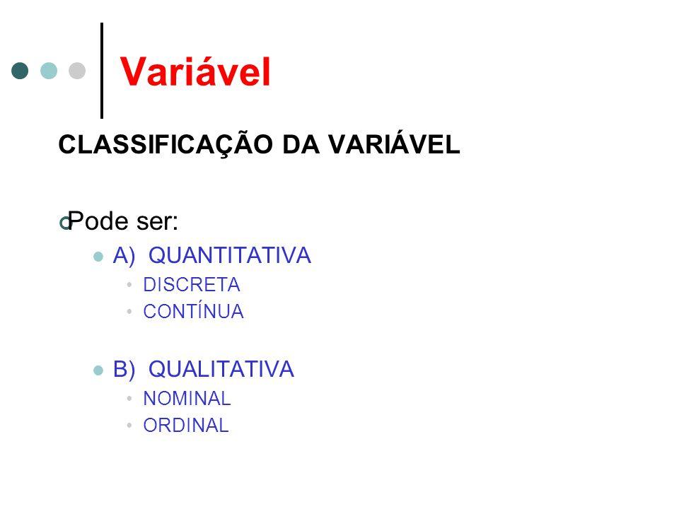 Variável CLASSIFICAÇÃO DA VARIÁVEL Pode ser: A) QUANTITATIVA DISCRETA CONTÍNUA B) QUALITATIVA NOMINAL ORDINAL