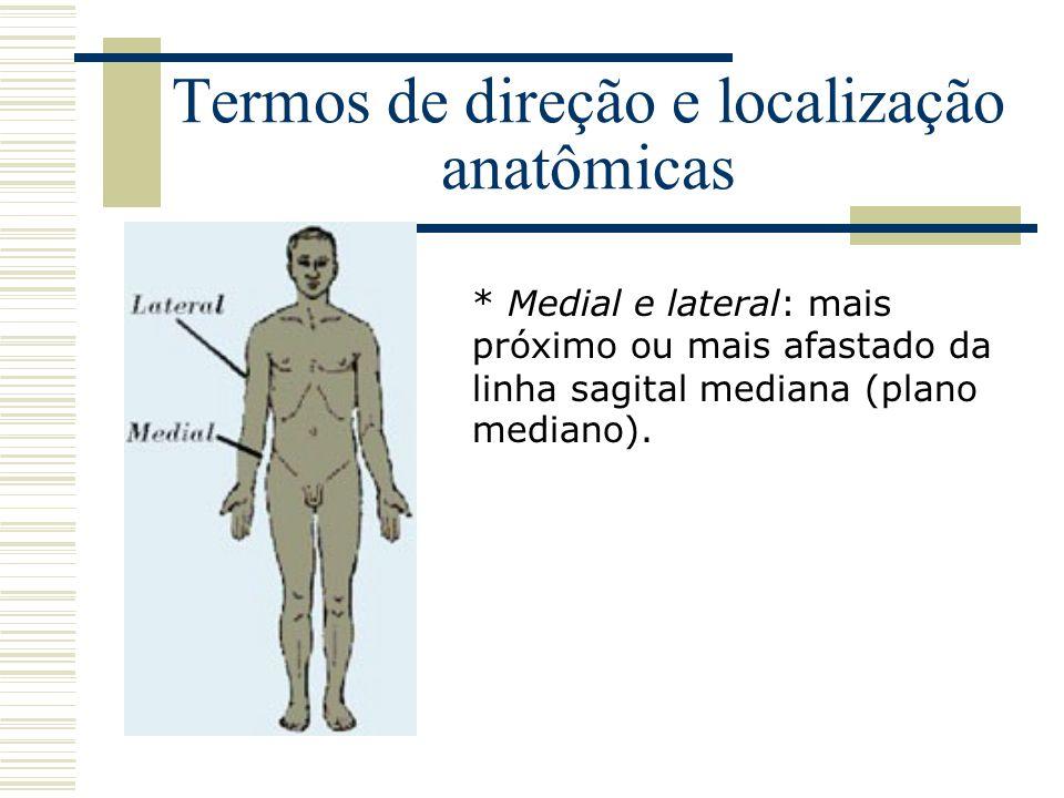 Termos de direção e localização anatômicas * Medial e lateral: mais próximo ou mais afastado da linha sagital mediana (plano mediano).