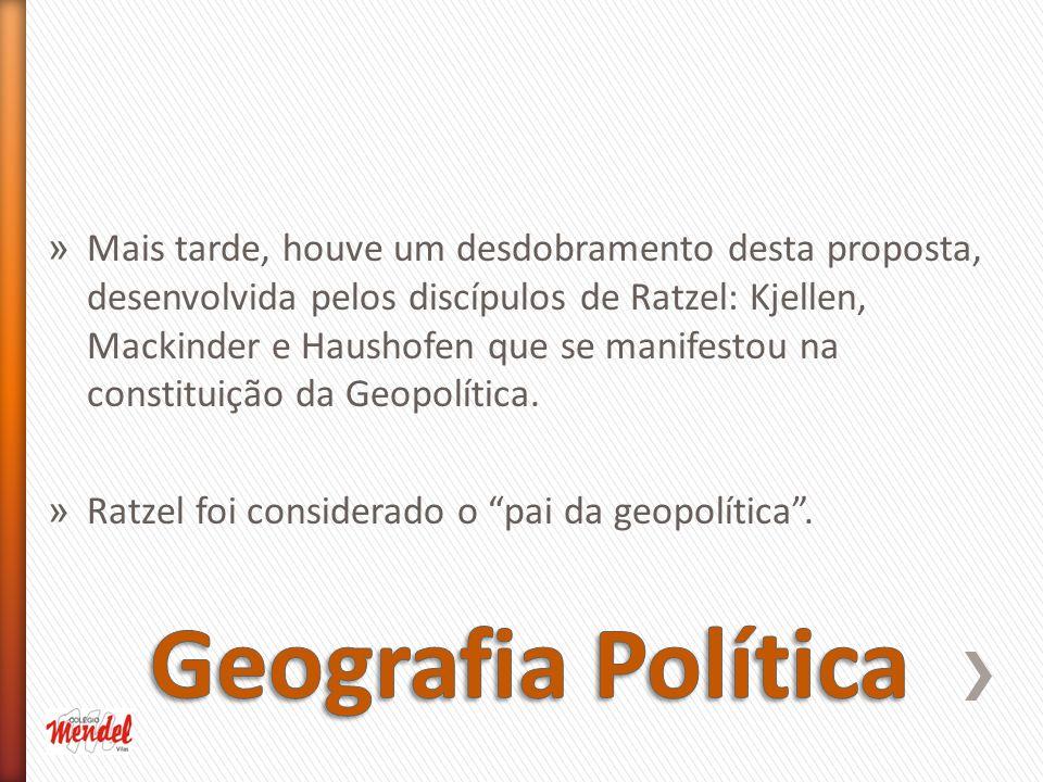 » Mais tarde, houve um desdobramento desta proposta, desenvolvida pelos discípulos de Ratzel: Kjellen, Mackinder e Haushofen que se manifestou na constituição da Geopolítica.