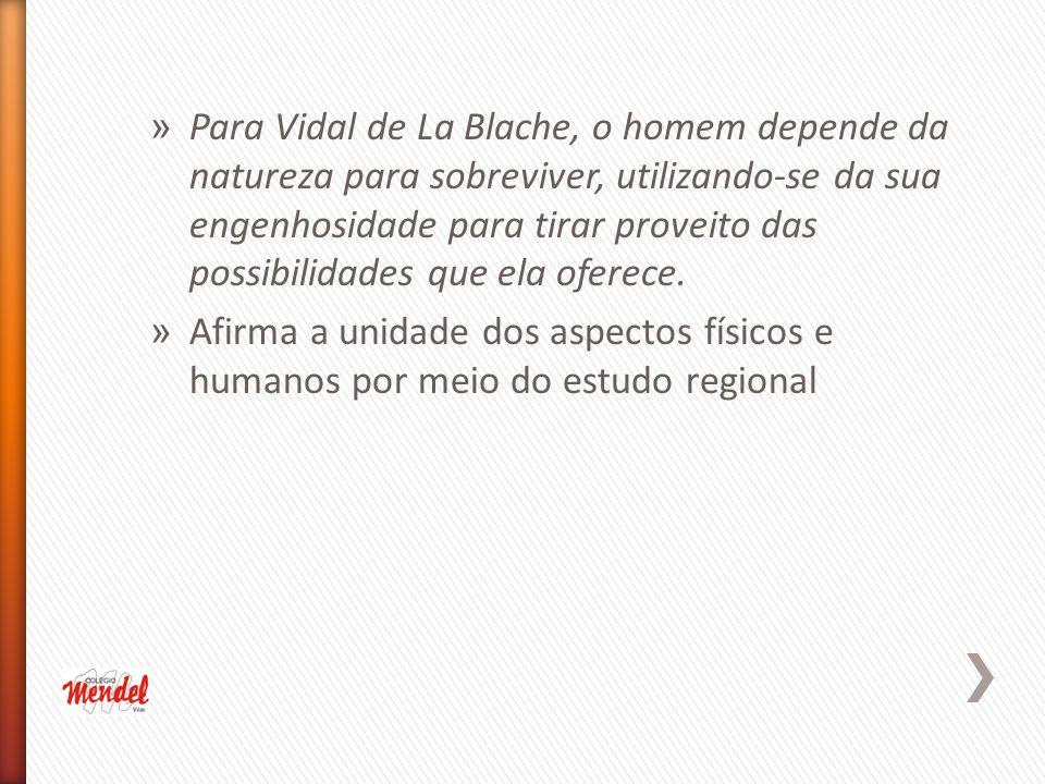 » Para Vidal de La Blache, o homem depende da natureza para sobreviver, utilizando-se da sua engenhosidade para tirar proveito das possibilidades que ela oferece.
