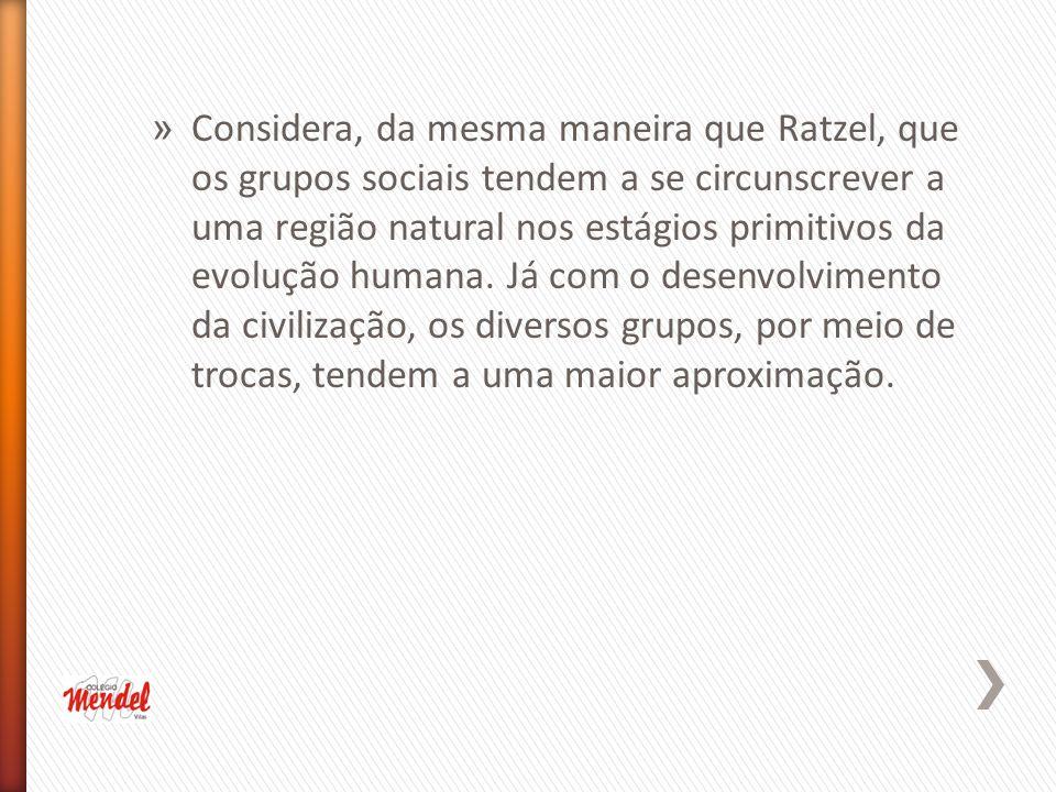 » Considera, da mesma maneira que Ratzel, que os grupos sociais tendem a se circunscrever a uma região natural nos estágios primitivos da evolução humana.