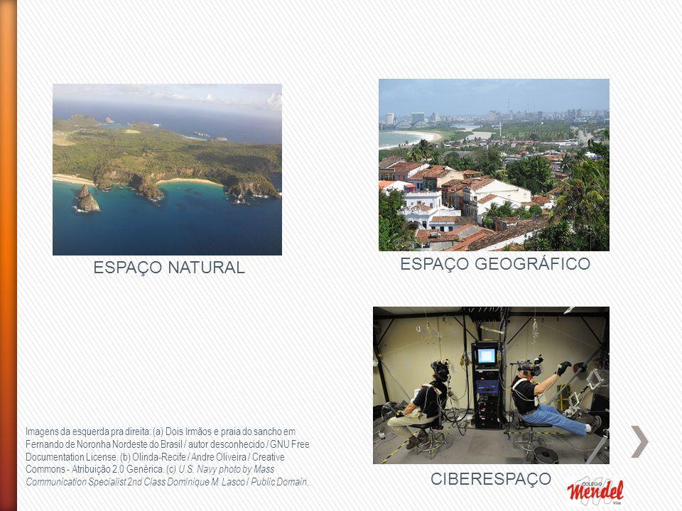 ESPAÇO NATURAL ESPAÇO GEOGRÁFICO CIBERESPAÇO Imagens da esquerda pra direita: (a) Dois Irmãos e praia do sancho em Fernando de Noronha Nordeste do Brasil / autor desconhecido / GNU Free Documentation License.