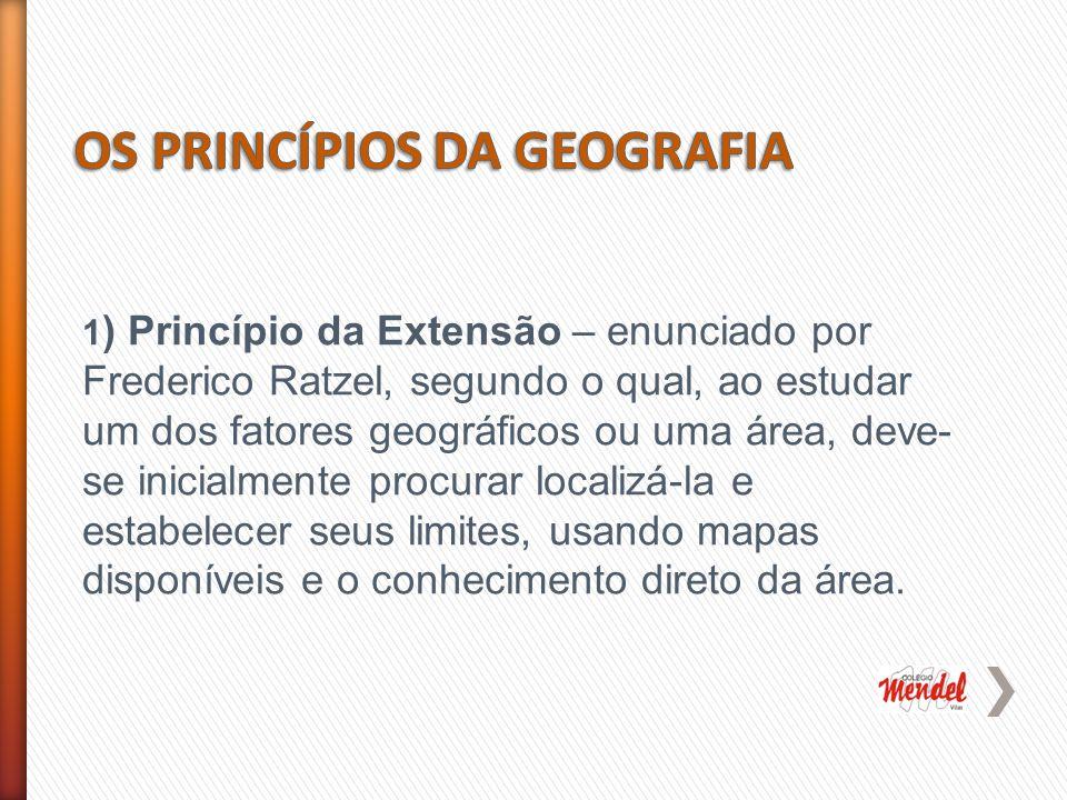 1 ) Princípio da Extensão – enunciado por Frederico Ratzel, segundo o qual, ao estudar um dos fatores geográficos ou uma área, deve- se inicialmente procurar localizá-la e estabelecer seus limites, usando mapas disponíveis e o conhecimento direto da área.