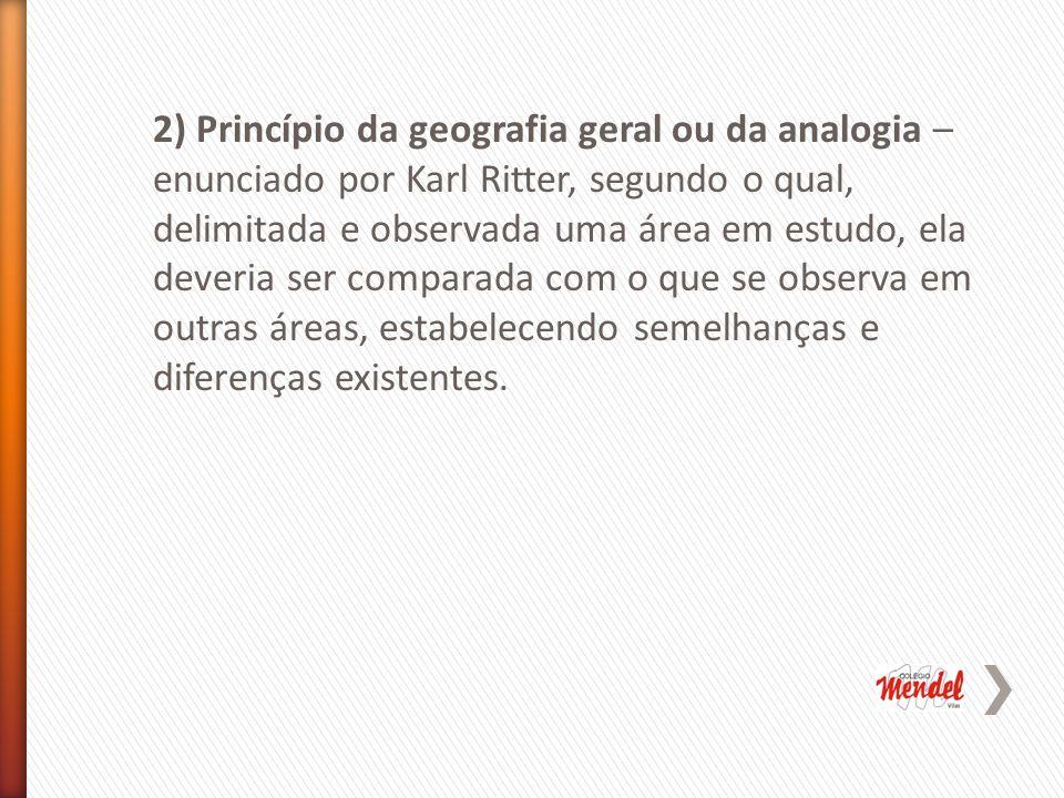 2) Princípio da geografia geral ou da analogia – enunciado por Karl Ritter, segundo o qual, delimitada e observada uma área em estudo, ela deveria ser comparada com o que se observa em outras áreas, estabelecendo semelhanças e diferenças existentes.