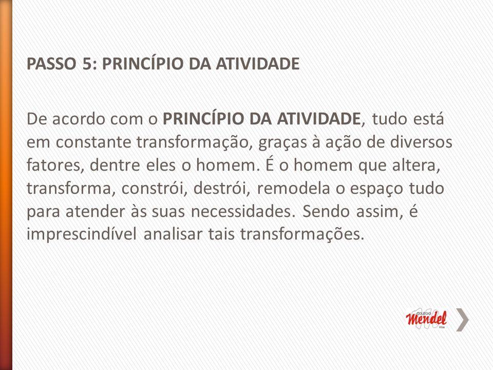 PASSO 5: PRINCÍPIO DA ATIVIDADE De acordo com o PRINCÍPIO DA ATIVIDADE, tudo está em constante transformação, graças à ação de diversos fatores, dentre eles o homem.
