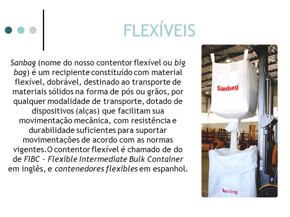 FLEXÍVEIS Sanbag (nome do nosso contentor flexível ou big bag) é um recipiente constituído com material flexível, dobrável, destinado ao transporte de materiais sólidos na forma de pós ou grãos, por qualquer modalidade de transporte, dotado de dispositivos (alças) que facilitam sua movimentação mecânica, com resistência e durabilidade suficientes para suportar movimentações de acordo com as normas vigentes.O contentor flexível é chamado de do de FIBC - Flexible Intermediate Bulk Container em inglês, e contenedores flexibles em espanhol.