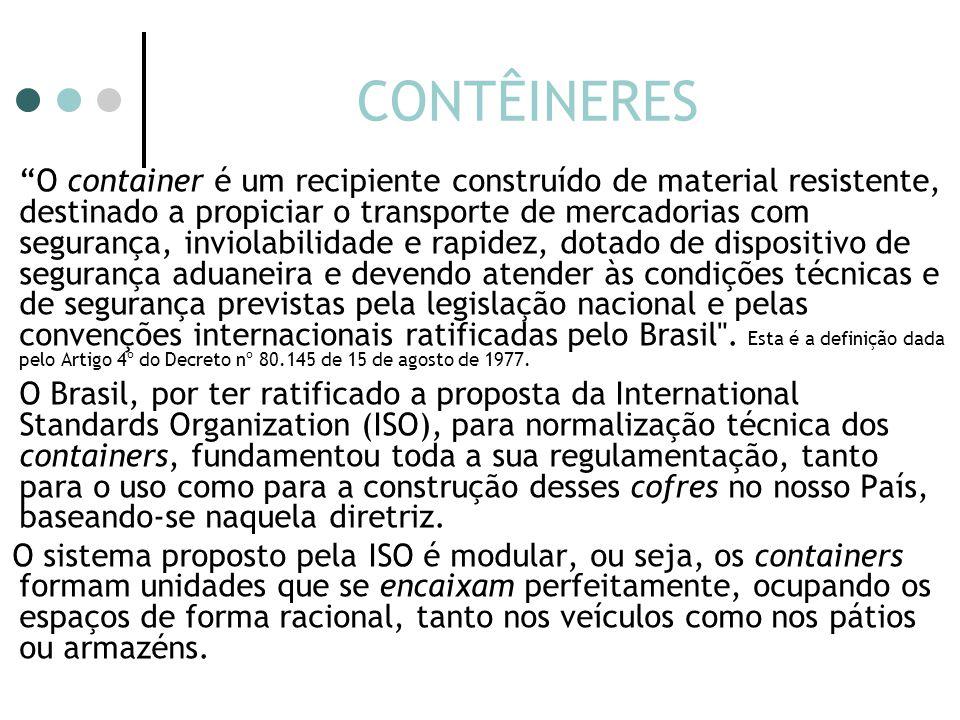 CONTÊINERES O container é um recipiente construído de material resistente, destinado a propiciar o transporte de mercadorias com segurança, inviolabilidade e rapidez, dotado de dispositivo de segurança aduaneira e devendo atender às condições técnicas e de segurança previstas pela legislação nacional e pelas convenções internacionais ratificadas pelo Brasil .