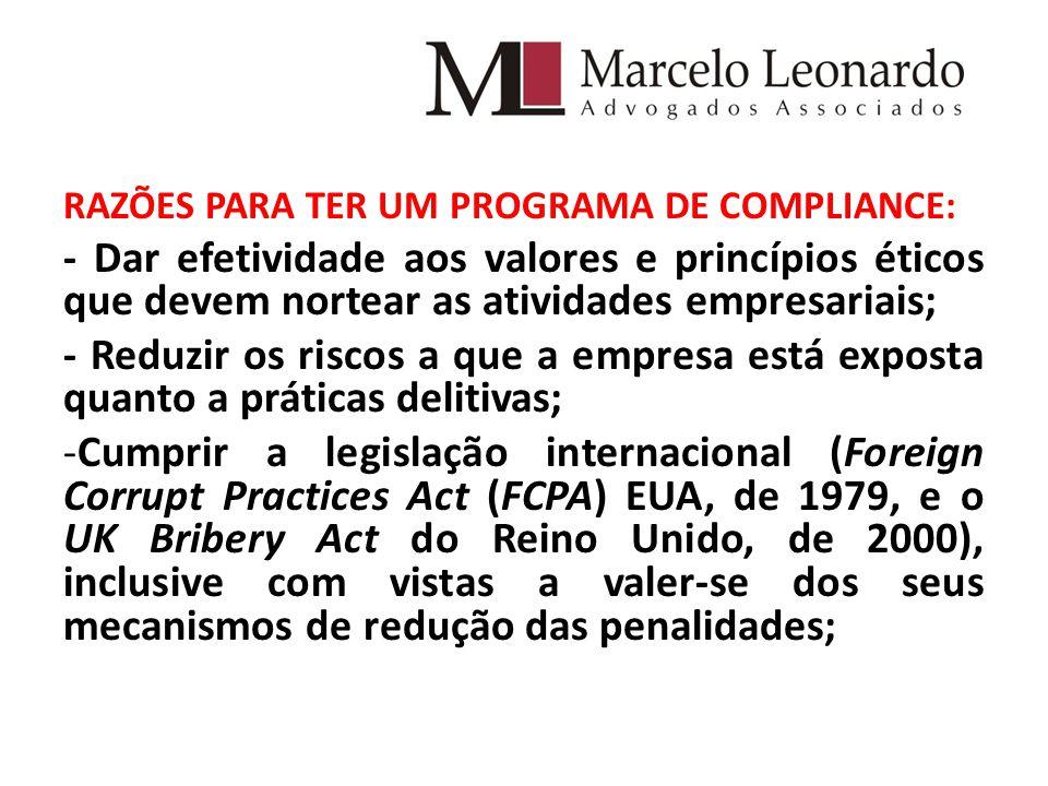 RAZÕES PARA TER UM PROGRAMA DE COMPLIANCE: - Dar efetividade aos valores e princípios éticos que devem nortear as atividades empresariais; - Reduzir os riscos a que a empresa está exposta quanto a práticas delitivas; -Cumprir a legislação internacional (Foreign Corrupt Practices Act (FCPA) EUA, de 1979, e o UK Bribery Act do Reino Unido, de 2000), inclusive com vistas a valer-se dos seus mecanismos de redução das penalidades;