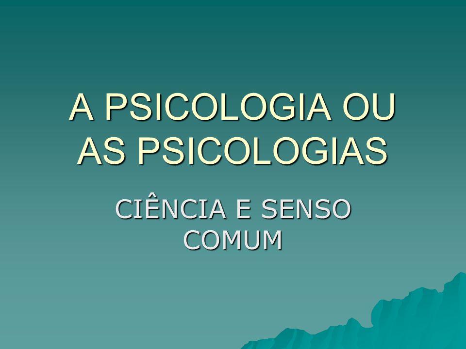 A PSICOLOGIA OU AS PSICOLOGIAS CIÊNCIA E SENSO COMUM