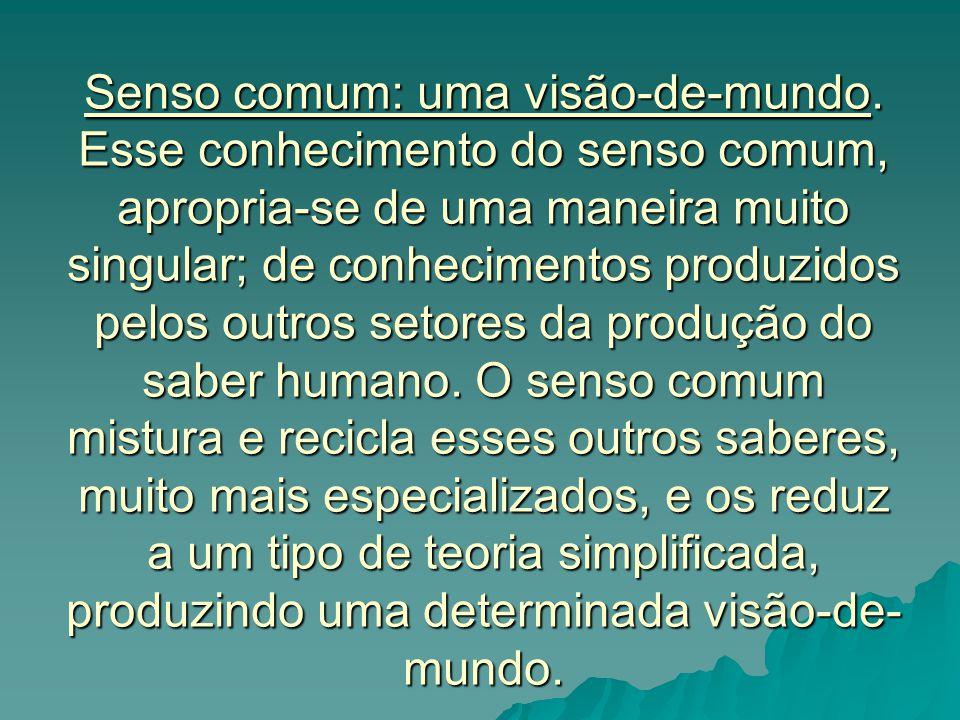 Senso comum: uma visão-de-mundo. Esse conhecimento do senso comum, apropria-se de uma maneira muito singular; de conhecimentos produzidos pelos outros