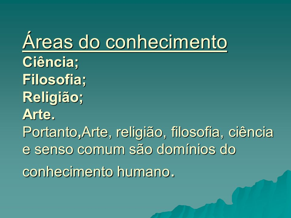Áreas do conhecimento Ciência; Filosofia; Religião; Arte. Portanto,Arte, religião, filosofia, ciência e senso comum são domínios do conhecimento human