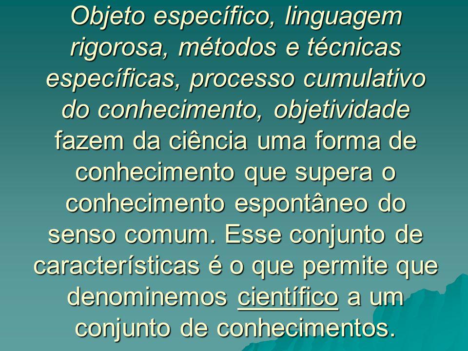 Objeto específico, linguagem rigorosa, métodos e técnicas específicas, processo cumulativo do conhecimento, objetividade fazem da ciência uma forma de