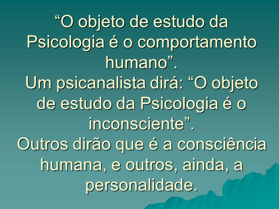 """""""O objeto de estudo da Psicologia é o comportamento humano"""". Um psicanalista dirá: """"O objeto de estudo da Psicologia é o inconsciente"""". Outros dirão q"""