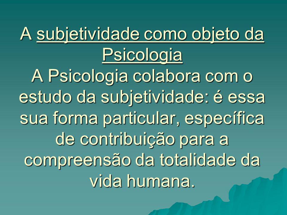 A subjetividade como objeto da Psicologia A Psicologia colabora com o estudo da subjetividade: é essa sua forma particular, específica de contribuição para a compreensão da totalidade da vida humana.