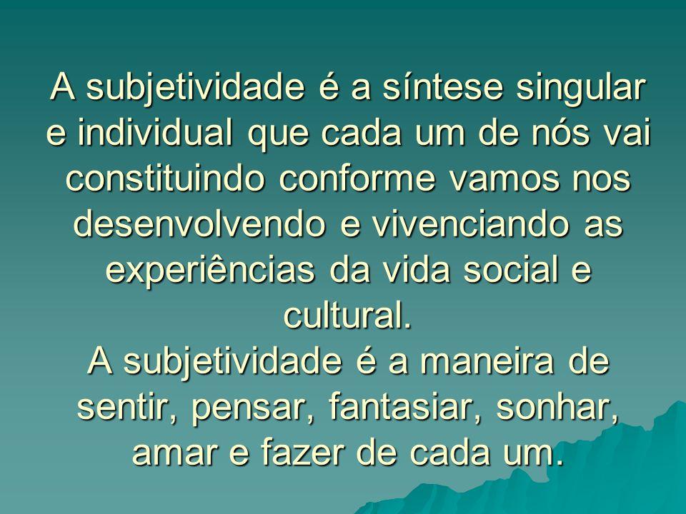 A subjetividade é a síntese singular e individual que cada um de nós vai constituindo conforme vamos nos desenvolvendo e vivenciando as experiências d