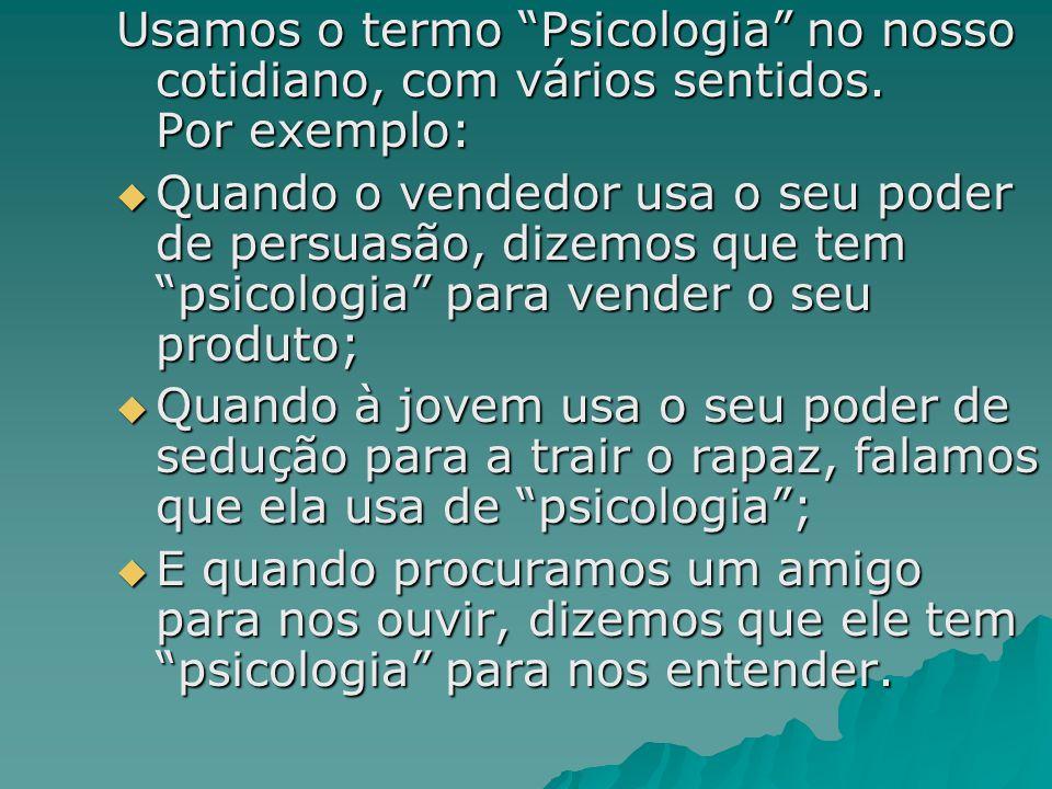 """Usamos o termo """"Psicologia"""" no nosso cotidiano, com vários sentidos. Por exemplo:  Quando o vendedor usa o seu poder de persuasão, dizemos que tem """"p"""