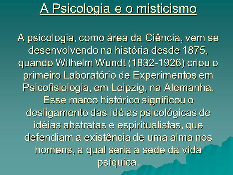 A Psicologia e o misticismo A psicologia, como área da Ciência, vem se desenvolvendo na história desde 1875, quando Wilhelm Wundt (1832-1926) criou o primeiro Laboratório de Experimentos em Psicofisiologia, em Leipzig, na Alemanha.