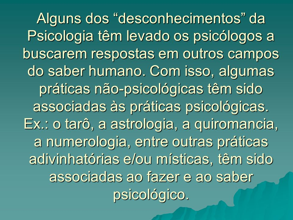 """Alguns dos """"desconhecimentos"""" da Psicologia têm levado os psicólogos a buscarem respostas em outros campos do saber humano. Com isso, algumas práticas"""