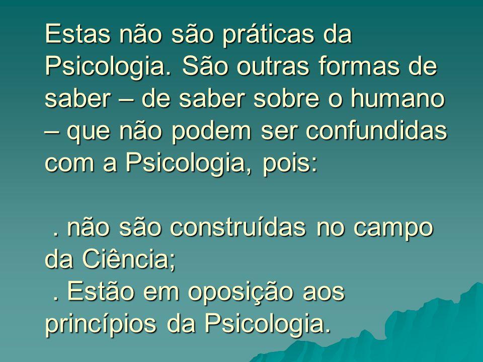 Estas não são práticas da Psicologia. São outras formas de saber – de saber sobre o humano – que não podem ser confundidas com a Psicologia, pois:. nã