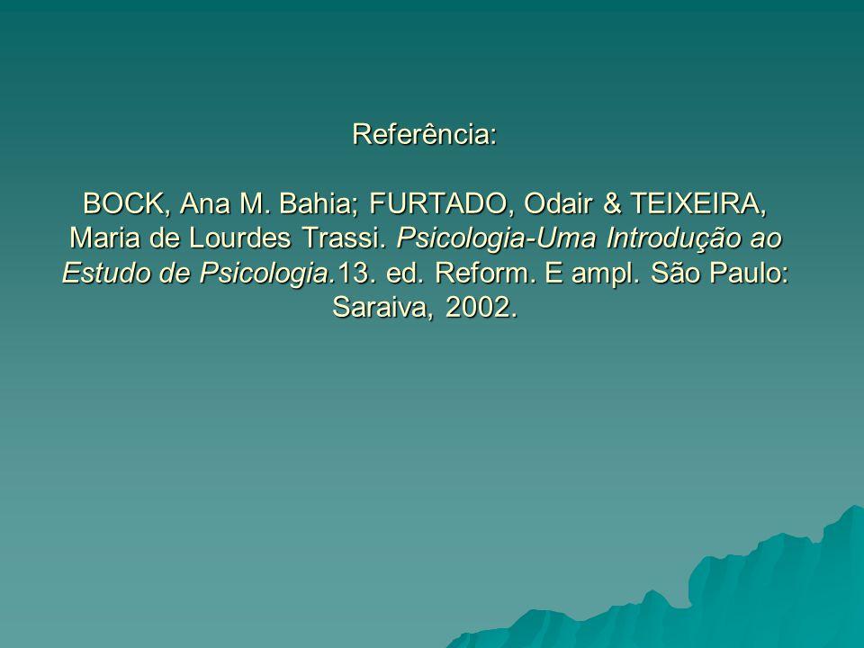 Referência: BOCK, Ana M. Bahia; FURTADO, Odair & TEIXEIRA, Maria de Lourdes Trassi. Psicologia-Uma Introdução ao Estudo de Psicologia.13. ed. Reform.