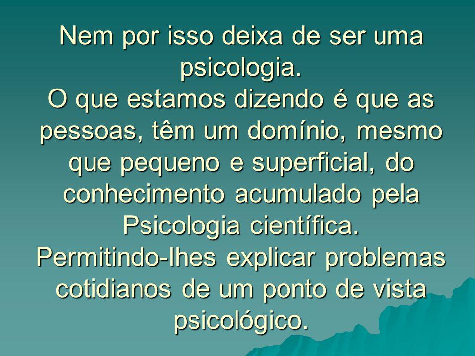 Nem por isso deixa de ser uma psicologia. O que estamos dizendo é que as pessoas, têm um domínio, mesmo que pequeno e superficial, do conhecimento acu